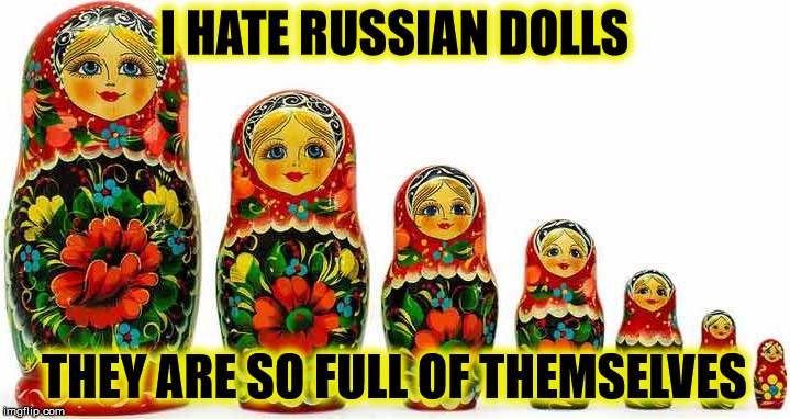Russian Dolls | I HATE RUSSIAN DOLLS THEY ARE SO FULL OF THEMSELVES | image tagged in damned russians,dolls | made w/ Imgflip meme maker