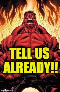 red hulk | TELL US ALREADY!! | image tagged in red hulk | made w/ Imgflip meme maker