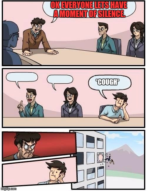 Boardroom Meeting Suggestion Meme | OK EVERYONE LETS HAVE A MOMENT OF SILENCE. *COUGH* | image tagged in memes,boardroom meeting suggestion | made w/ Imgflip meme maker