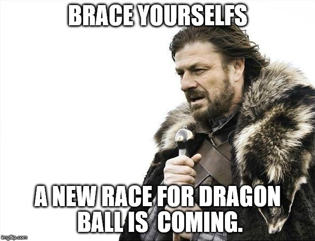 Brace Yourselves X is Coming Meme | BRACE YOURSELFS A NEW RACE FOR DRAGON BALL IS  COMING. | image tagged in memes,brace yourselves x is coming | made w/ Imgflip meme maker