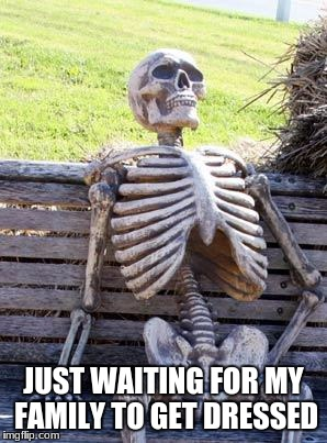 5 more minutes! | JUST WAITING FOR MY FAMILY TO GET DRESSED | image tagged in memes,waiting skeleton | made w/ Imgflip meme maker