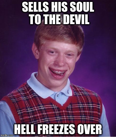 Bad Luck Brian Meme | SELLS HIS SOUL TO THE DEVIL HELL FREEZES OVER | image tagged in memes,bad luck brian | made w/ Imgflip meme maker