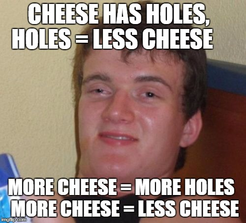 10 Guy Meme | CHEESE HAS HOLES,     HOLES = LESS CHEESE MORE CHEESE = MORE HOLES  MORE CHEESE = LESS CHEESE | image tagged in memes,10 guy | made w/ Imgflip meme maker