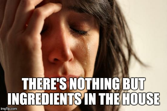 First World Problems Meme | THERE'S NOTHING BUT INGREDIENTS IN THE HOUSE | image tagged in memes,first world problems | made w/ Imgflip meme maker