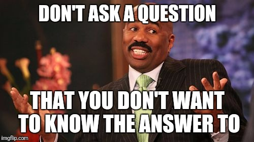Steve Harvey Meme | DON'T ASK A QUESTION THAT YOU DON'T WANT TO KNOW THE ANSWER TO | image tagged in memes,steve harvey | made w/ Imgflip meme maker
