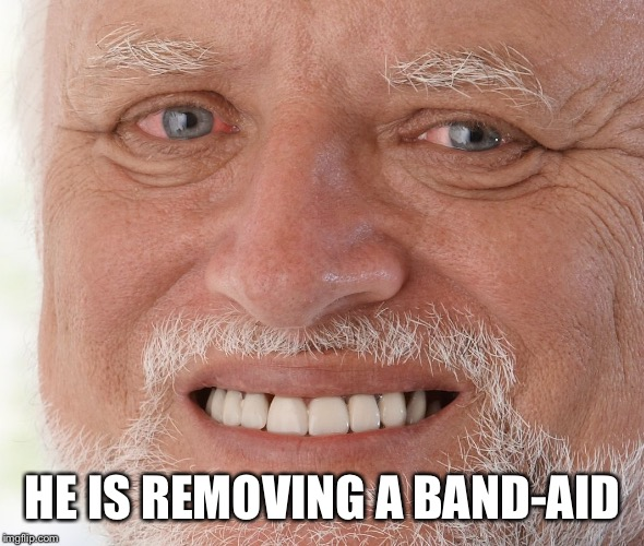 HE IS REMOVING A BAND-AID | image tagged in hide the pain harold | made w/ Imgflip meme maker