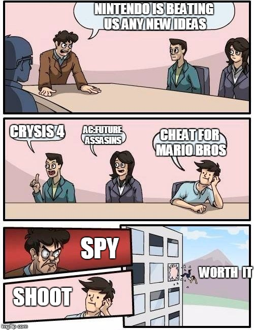 the new curse eyou spy nintendo!!!! | NINTENDO IS BEATING US ANY NEW IDEAS CRYSIS 4 AC:FUTURE ASSASINS CHEAT FOR MARIO BROS SPY SHOOT WORTH  IT | image tagged in memes,boardroom meeting suggestion | made w/ Imgflip meme maker