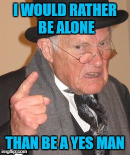 Back In My Day Meme | I WOULD RATHER BE ALONE THAN BE A YES MAN | image tagged in memes,back in my day | made w/ Imgflip meme maker