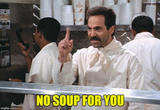 NO SOUP FOR YOU | made w/ Imgflip meme maker
