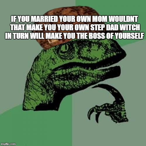 Philosoraptor Meme | IF YOU MARRIED YOUR OWN MOM WOULDNT THAT MAKE YOU YOUR OWN STEP DAD WITCH IN TURN WILL MAKE YOU THE BOSS OF YOURSELF | image tagged in memes,philosoraptor,scumbag | made w/ Imgflip meme maker