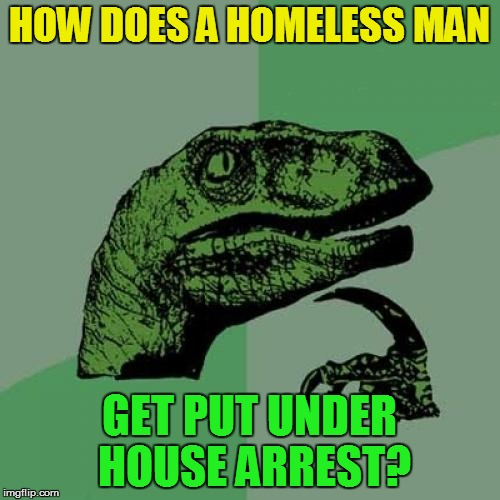 Philosoraptor Meme | HOW DOES A HOMELESS MAN GET PUT UNDER HOUSE ARREST? | image tagged in memes,philosoraptor | made w/ Imgflip meme maker