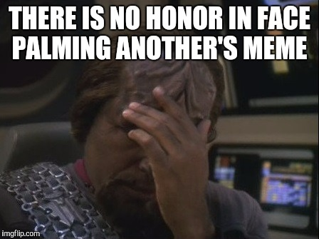 THERE IS NO HONOR IN FACE PALMING ANOTHER'S MEME | made w/ Imgflip meme maker