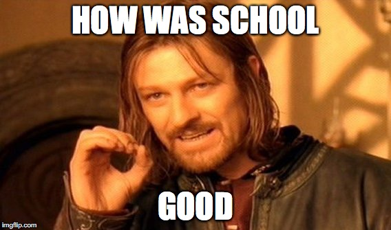 One Does Not Simply Meme | HOW WAS SCHOOL GOOD | image tagged in memes,one does not simply | made w/ Imgflip meme maker