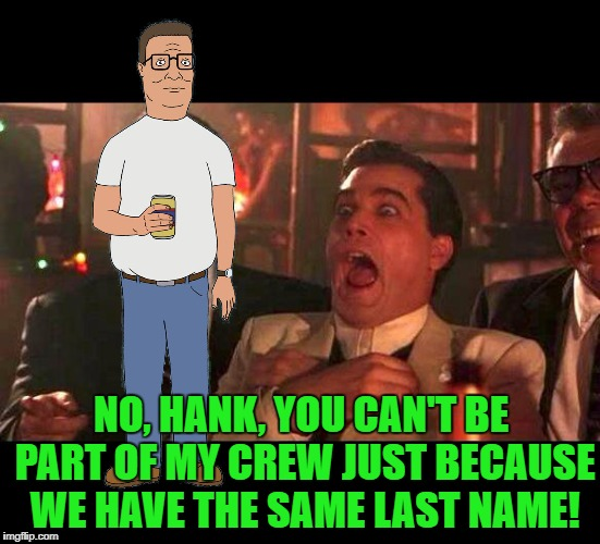 But he's The King of The Hill | NO, HANK, YOU CAN'T BE PART OF MY CREW JUST BECAUSE WE HAVE THE SAME LAST NAME! | image tagged in goodfellas,hank hill,henry hill,king of the hill | made w/ Imgflip meme maker