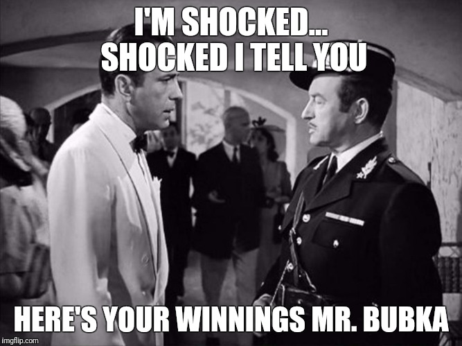 I'M SHOCKED... SHOCKED I TELL YOU HERE'S YOUR WINNINGS MR. BUBKA | image tagged in casablanca - shocked | made w/ Imgflip meme maker