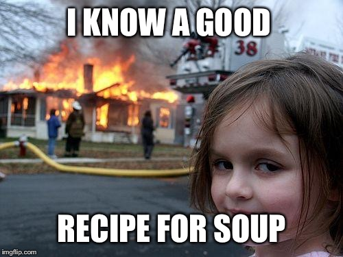 Disaster Girl Meme | I KNOW A GOOD RECIPE FOR SOUP | image tagged in memes,disaster girl | made w/ Imgflip meme maker