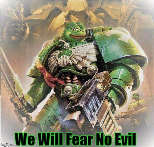 We Will Fear No Evil | image tagged in warhammer pepe | made w/ Imgflip meme maker