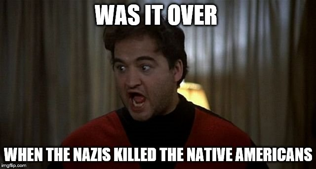 John Belushi Was is over | WAS IT OVER WHEN THE NAZIS KILLED THE NATIVE AMERICANS | image tagged in john belushi was is over | made w/ Imgflip meme maker