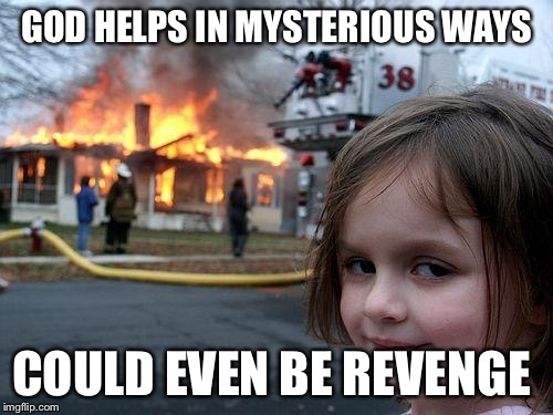 Disaster Girl Meme | GOD HELPS IN MYSTERIOUS WAYS COULD EVEN BE REVENGE | image tagged in memes,disaster girl | made w/ Imgflip meme maker