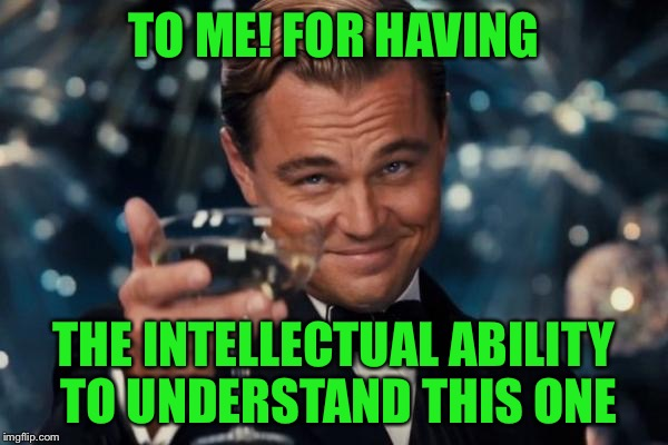 Leonardo Dicaprio Cheers Meme | TO ME! FOR HAVING THE INTELLECTUAL ABILITY TO UNDERSTAND THIS ONE | image tagged in memes,leonardo dicaprio cheers | made w/ Imgflip meme maker