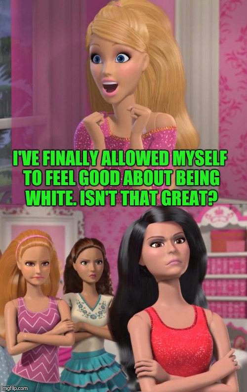 SHE MIGHT NEED NEW FRIENDS. :D | I'VE FINALLY ALLOWED MYSELF TO FEEL GOOD ABOUT BEING WHITE. ISN'T THAT GREAT? | image tagged in barbies friends disapprove,politics,humor,funny,memes,humour | made w/ Imgflip meme maker