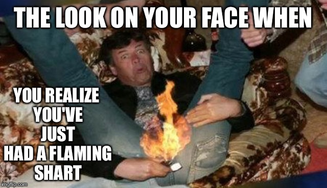 THE LOOK ON YOUR FACE WHEN YOU REALIZE YOU'VE JUST HAD A FLAMING SHART | made w/ Imgflip meme maker