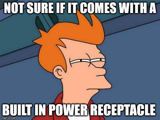 Futurama Fry Meme | NOT SURE IF IT COMES WITH A BUILT IN POWER RECEPTACLE | image tagged in memes,futurama fry | made w/ Imgflip meme maker