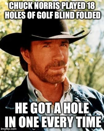 Chuck Norris golfing  | CHUCK NORRIS PLAYED 18 HOLES OF GOLF BLIND FOLDED HE GOT A HOLE IN ONE EVERY TIME | image tagged in memes,chuck norris,golf,blind folded | made w/ Imgflip meme maker