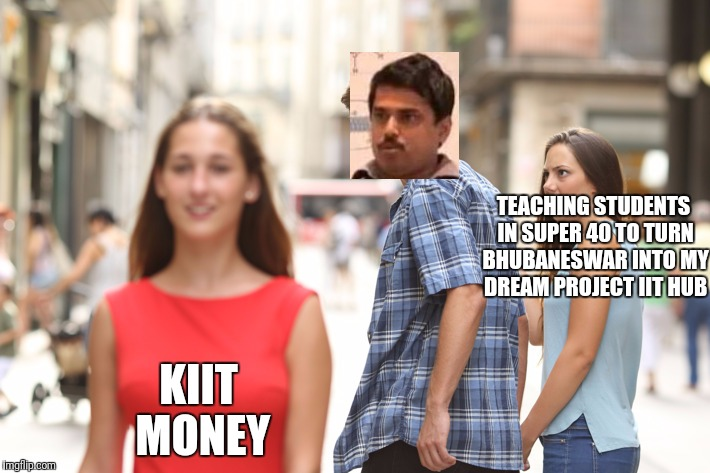 Distracted Boyfriend Meme | TEACHING STUDENTS IN SUPER 40 TO TURN BHUBANESWAR INTO MY DREAM PROJECT IIT HUB KIIT MONEY | image tagged in guy checking out another girl | made w/ Imgflip meme maker