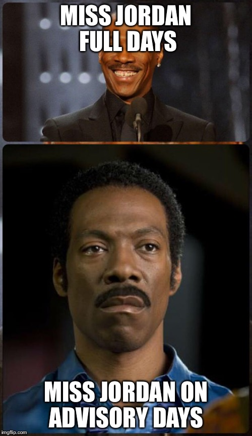 EDDIE MURPHY HAPPY MAD | MISS JORDAN FULL DAYS MISS JORDAN ON ADVISORY DAYS | image tagged in eddie murphy happy mad | made w/ Imgflip meme maker