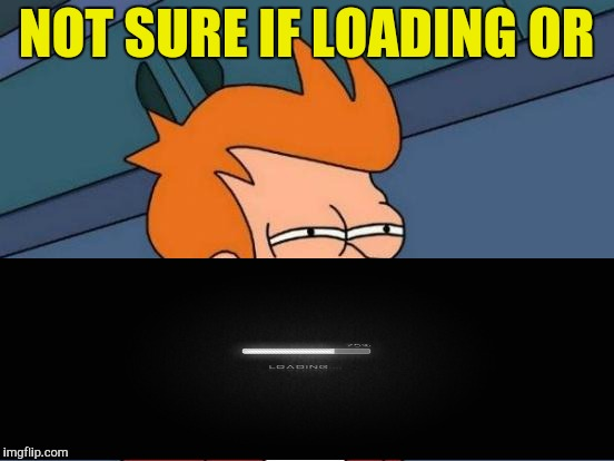 Futurama Fry Meme | NOT SURE IF LOADING OR | image tagged in memes,futurama fry | made w/ Imgflip meme maker
