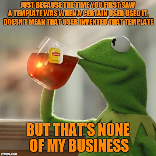 But Thats None Of My Business Meme | JUST BECAUSE THE TIME YOU FIRST SAW A TEMPLATE WAS WHEN A CERTAIN USER USED IT, DOESN'T MEAN THAT USER INVENTED THAT TEMPLATE BUT THAT'S NON | image tagged in memes,but thats none of my business,kermit the frog | made w/ Imgflip meme maker