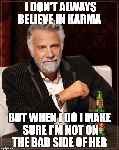 The Most Interesting Man In The World Meme | I DON'T ALWAYS BELIEVE IN KARMA BUT WHEN I DO I MAKE SURE I'M NOT ON THE BAD SIDE OF HER | image tagged in memes,the most interesting man in the world | made w/ Imgflip meme maker