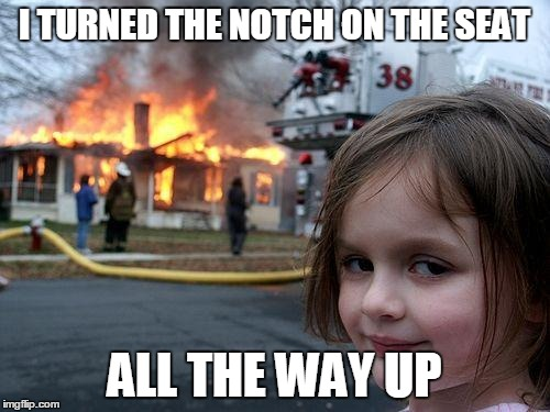 Disaster Girl Meme | I TURNED THE NOTCH ON THE SEAT ALL THE WAY UP | image tagged in memes,disaster girl | made w/ Imgflip meme maker