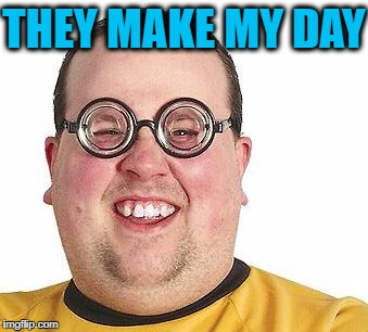 THEY MAKE MY DAY | made w/ Imgflip meme maker