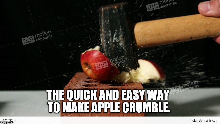 How to make apple crumble. | THE QUICK AND EASY WAY TO MAKE APPLE CRUMBLE. | image tagged in apple | made w/ Imgflip meme maker