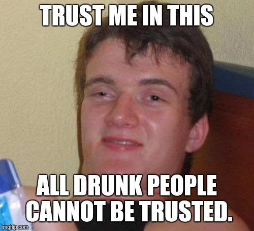 Oh look a paradox! | TRUST ME IN THIS ALL DRUNK PEOPLE CANNOT BE TRUSTED. | image tagged in memes,10 guy,paradox | made w/ Imgflip meme maker