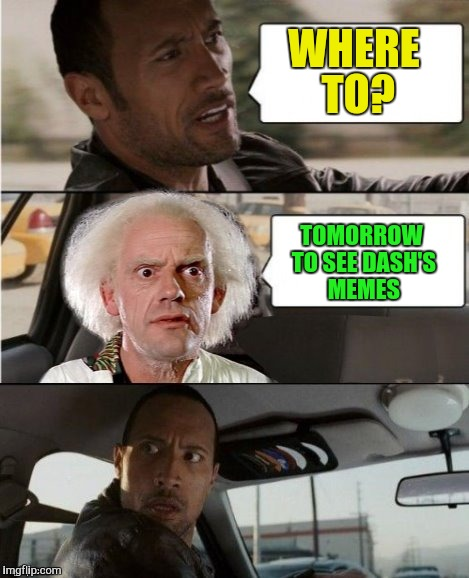 The Rock Driving Dr. Emmett Brown  | WHERE TO? TOMORROW TO SEE DASH'S MEMES | image tagged in the rock driving dr emmett brown | made w/ Imgflip meme maker