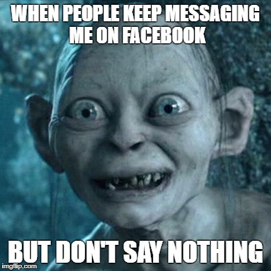 Gollum Meme | WHEN PEOPLE KEEP MESSAGING ME ON FACEBOOK BUT DON'T SAY NOTHING | image tagged in memes,gollum | made w/ Imgflip meme maker