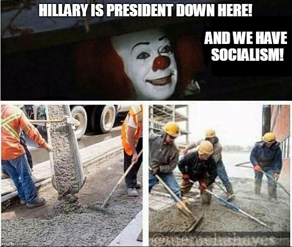 HILLARY IS PRESIDENT DOWN HERE! AND WE HAVE SOCIALISM! | made w/ Imgflip meme maker