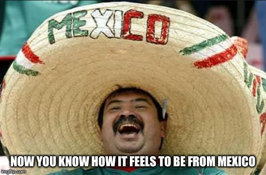 NOW YOU KNOW HOW IT FEELS TO BE FROM MEXICO | made w/ Imgflip meme maker