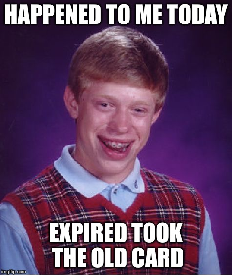 Bad Luck Brian Meme | HAPPENED TO ME TODAY EXPIRED TOOK THE OLD CARD | image tagged in memes,bad luck brian | made w/ Imgflip meme maker