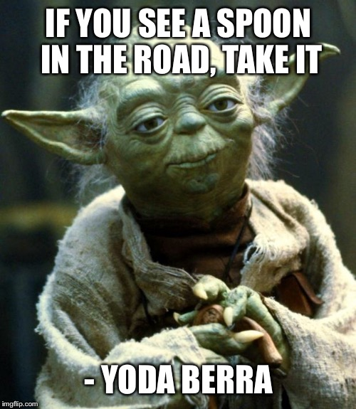 Star Wars Yoda | IF YOU SEE A SPOON IN THE ROAD, TAKE IT - YODA BERRA | image tagged in memes,star wars yoda | made w/ Imgflip meme maker