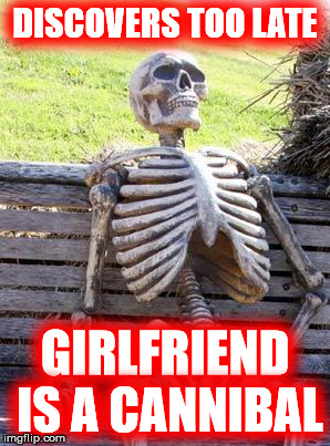 Waiting Skeleton Meme | DISCOVERS TOO LATE GIRLFRIEND IS A CANNIBAL | image tagged in memes,waiting skeleton | made w/ Imgflip meme maker