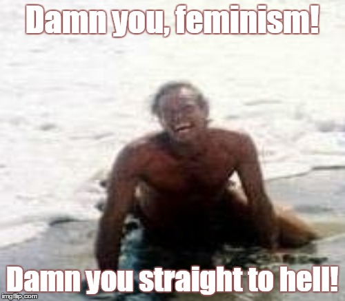 Damn you, feminism! Damn you straight to hell! | made w/ Imgflip meme maker