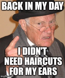 Back In My Day Meme | BACK IN MY DAY I DIDN'T NEED HAIRCUTS FOR MY EARS | image tagged in memes,back in my day | made w/ Imgflip meme maker