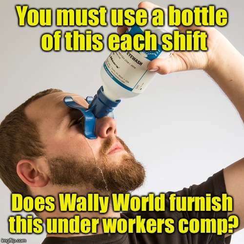 You must use a bottle of this each shift Does Wally World furnish this under workers comp? | made w/ Imgflip meme maker