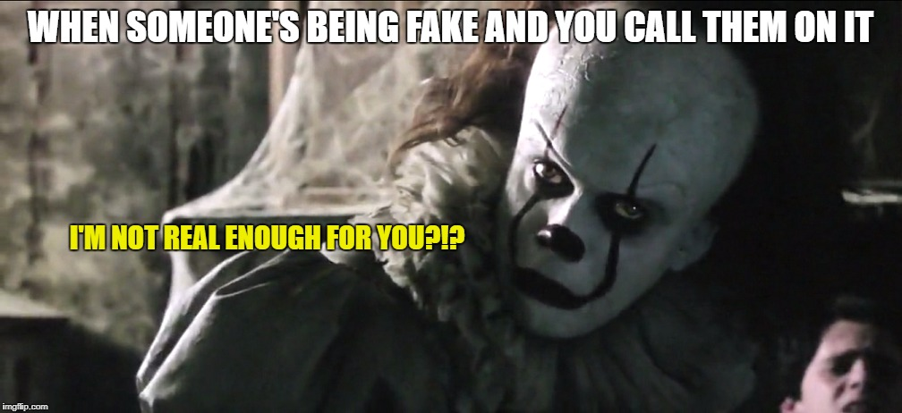 This isn't real enough for you? | WHEN SOMEONE'S BEING FAKE AND YOU CALL THEM ON IT I'M NOT REAL ENOUGH FOR YOU?!? | image tagged in pennywise,memes,clowns,scary clown | made w/ Imgflip meme maker