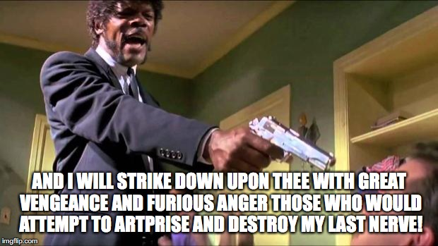 Artprize | AND I WILL STRIKE DOWN UPON THEE WITH GREAT VENGEANCE AND FURIOUS ANGER THOSE WHO WOULD ATTEMPT TO ARTPRISE AND DESTROY MY LAST NERVE! | image tagged in samual l jackson,art prize | made w/ Imgflip meme maker