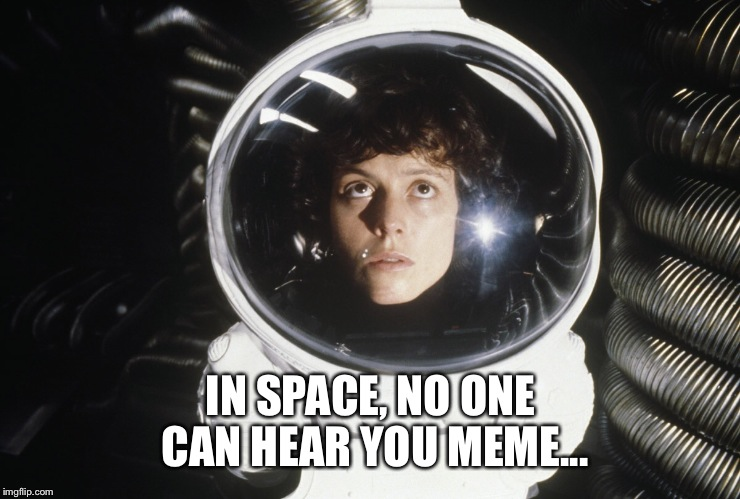 IN SPACE, NO ONE CAN HEAR YOU MEME... | made w/ Imgflip meme maker